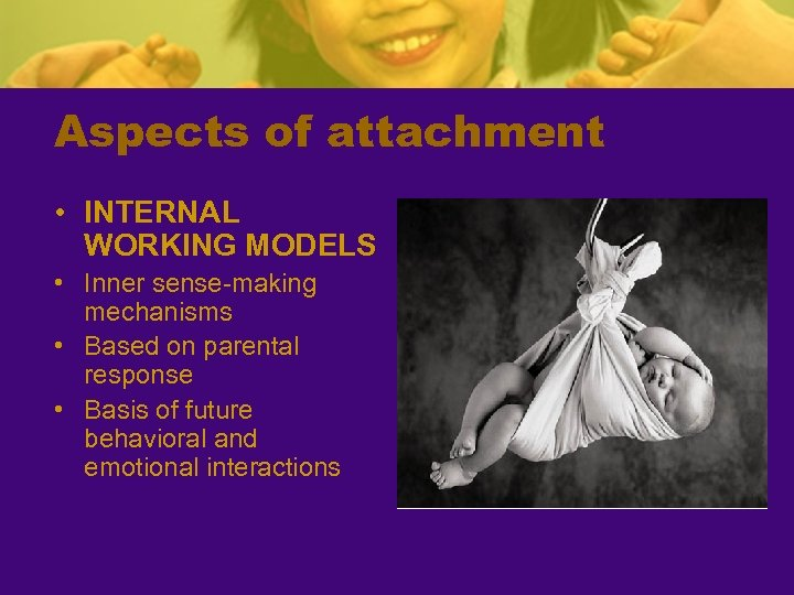 Aspects of attachment • INTERNAL WORKING MODELS • Inner sense-making mechanisms • Based on