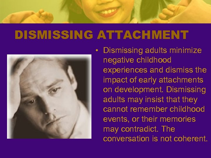 DISMISSING ATTACHMENT • Dismissing adults minimize negative childhood experiences and dismiss the impact of