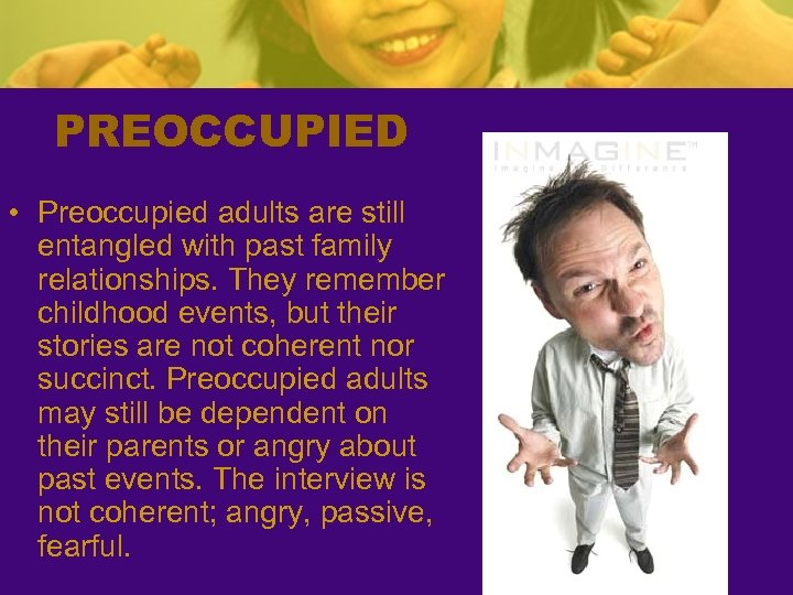 PREOCCUPIED • Preoccupied adults are still entangled with past family relationships. They remember childhood