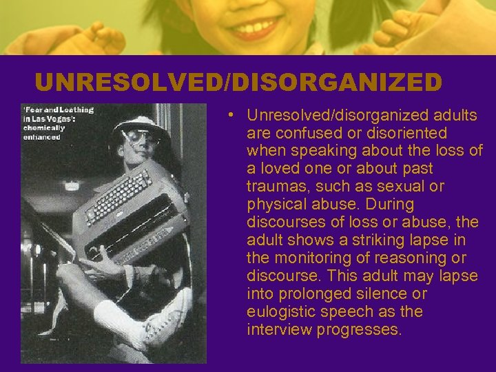 UNRESOLVED/DISORGANIZED • Unresolved/disorganized adults are confused or disoriented when speaking about the loss of
