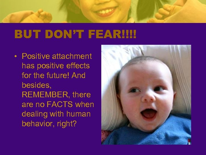 BUT DON'T FEAR!!!! • Positive attachment has positive effects for the future! And besides,
