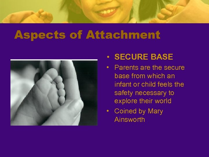Aspects of Attachment • SECURE BASE • Parents are the secure base from which