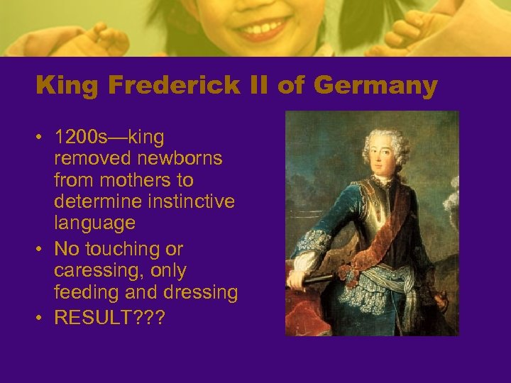 King Frederick II of Germany • 1200 s—king removed newborns from mothers to determine