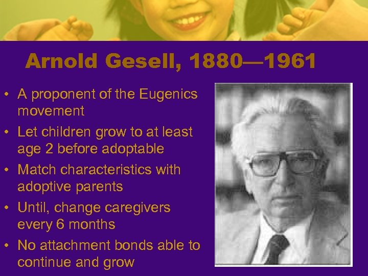 Arnold Gesell, 1880— 1961 • A proponent of the Eugenics movement • Let children