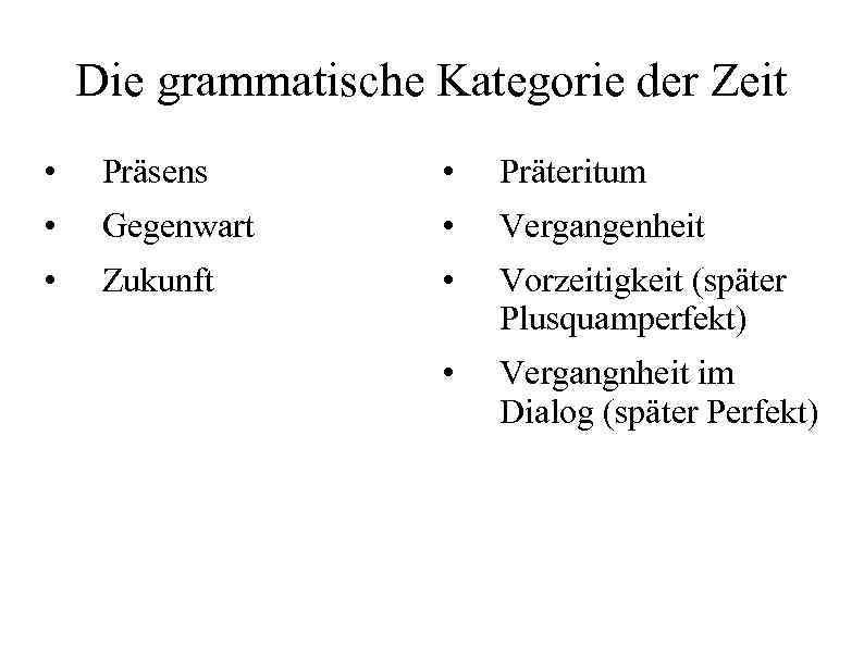 Die grammatische Kategorie der Zeit • Präsens • Präteritum • Gegenwart • Vergangenheit •