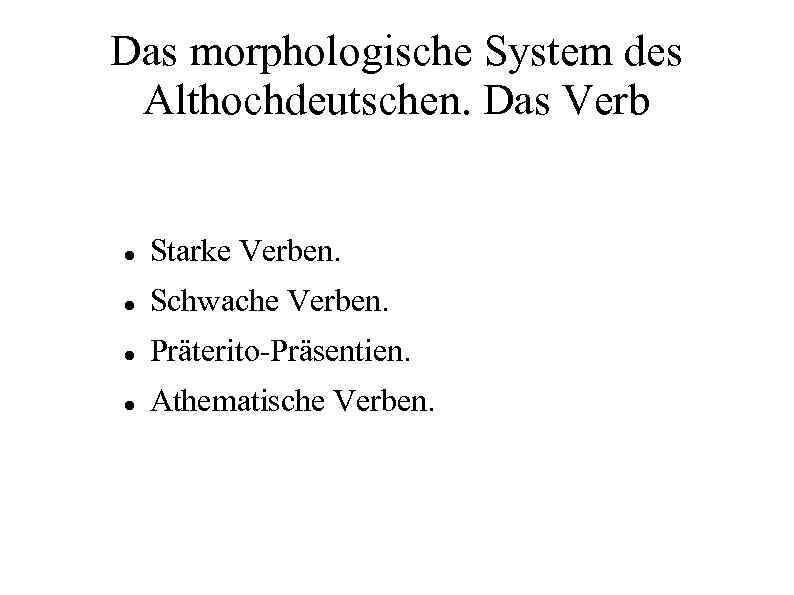 Das morphologische System des Althochdeutschen. Das Verb Starke Verben. Schwache Verben. Präterito-Präsentien. Athematische Verben.