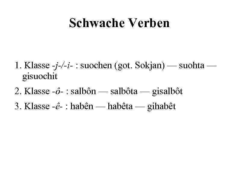 Schwache Verben 1. Klasse -j-/-i- : suochen (got. Sokjan) — suohta — gisuochit 2.