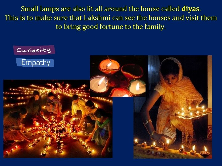 Small lamps are also lit all around the house called diyas. This is to