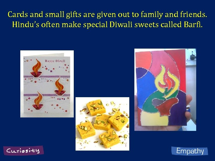 Cards and small gifts are given out to family and friends. Hindu's often make