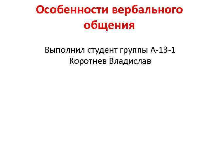 Особенности вербального общения Выполнил студент группы А-13 -1 Коротнев Владислав