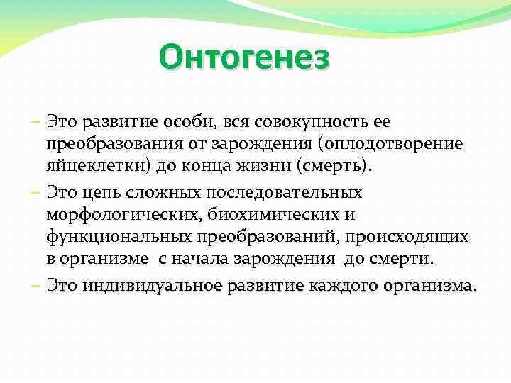 Онтогенез – Это развитие особи, вся совокупность ее преобразования от зарождения (оплодотворение яйцеклетки) до