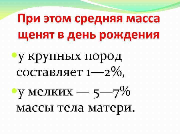 При этом средняя масса щенят в день рождения у крупных пород составляет 1— 2%,
