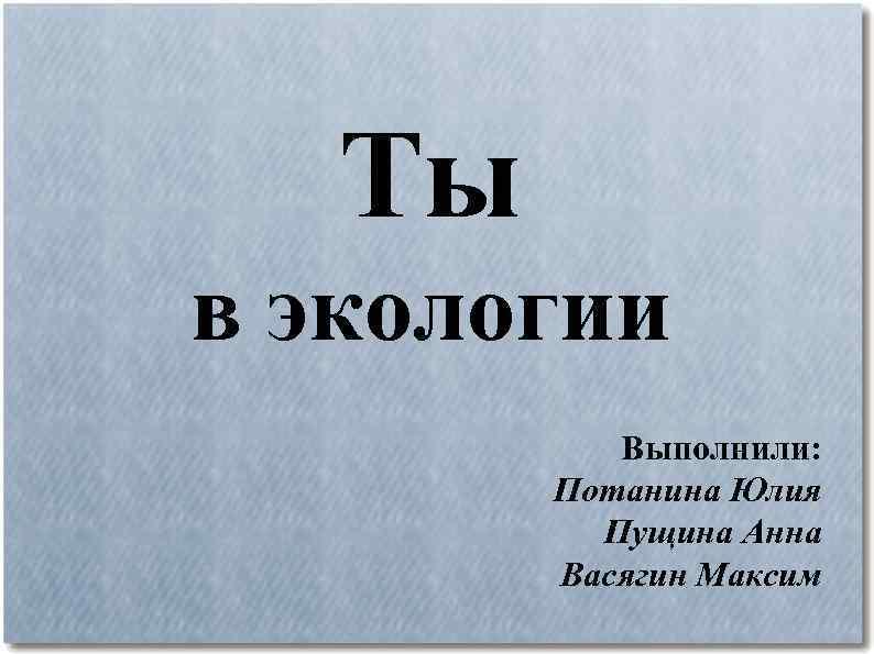 Ты в экологии Выполнили: Потанина Юлия Пущина Анна Васягин Максим
