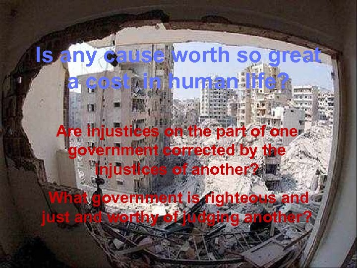 Is any cause worth so great a cost in human life? Are injustices on