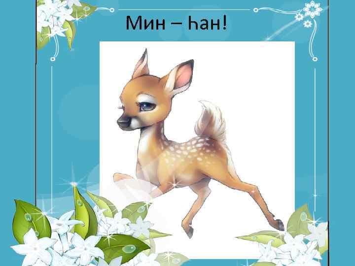 Мин – Һан!