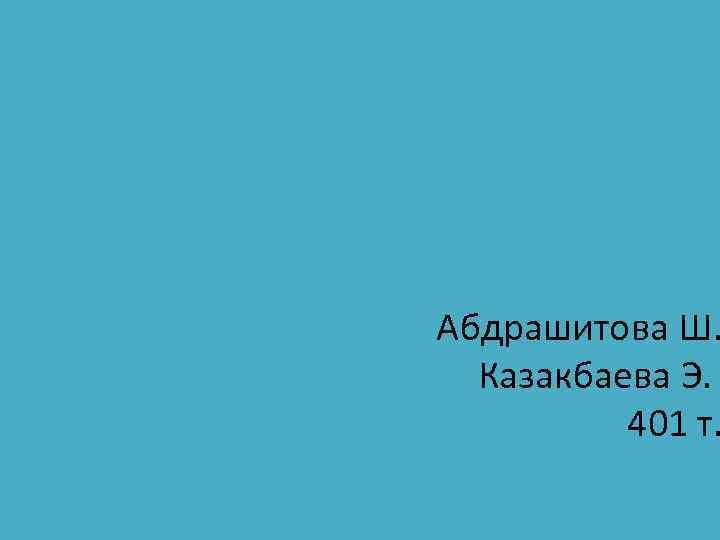 Абдрашитова Ш. Казакбаева Э. 401 т.