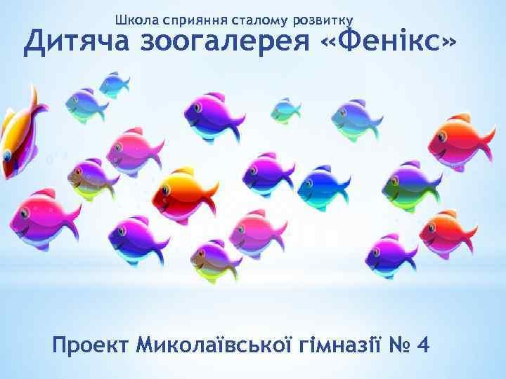 Школа сприяння сталому розвитку Дитяча зоогалерея «Фенікс» Проект Миколаївської гімназії № 4