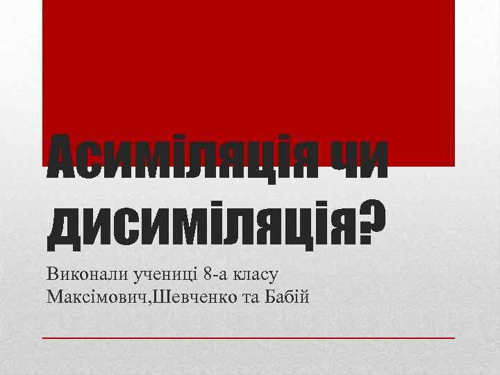 Асиміляція чи дисиміляція? Виконали учениці 8 -а класу Максімович, Шевченко та Бабій