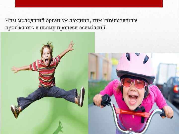 Чим молодший організм людини, тим інтенсивніше протікають в ньому процеси асиміляції.