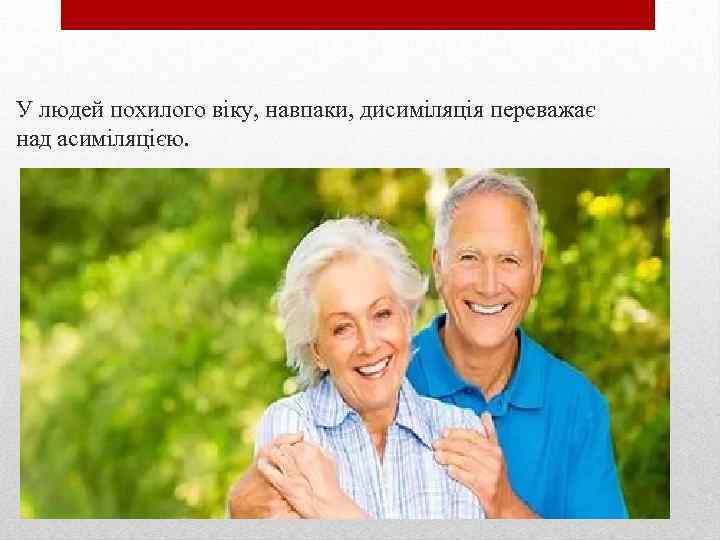 У людей похилого віку, навпаки, дисиміляція переважає над асиміляцією.