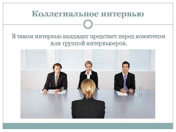 Коллегиальное интервью В таком интервью кандидат предстает перед комитетом или группой интервьюеров.