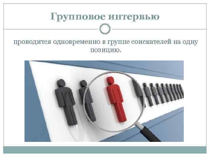Групповое интервью проводится одновременно в группе соискателей на одну позицию.
