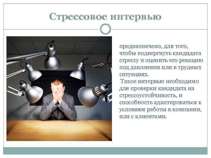 Стрессовое интервью предназначено, для того, чтобы подвергнуть кандидата стрессу и оценить его реакцию под