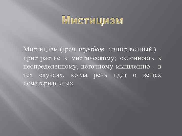 Мистицизм (греч. mystikos - таинственный ) – пристрастие к мистическому; склонность к неопределенному, неточному