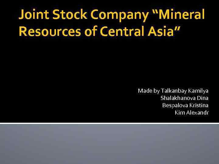 "Joint Stock Company ""Mineral Resources of Central Asia"" Made by Talkanbay Kamilya Shalakhanova Dina"