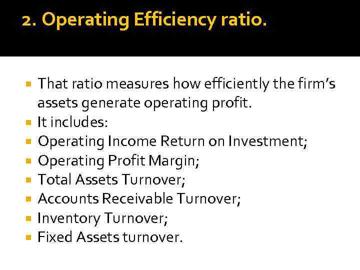 2. Operating Efficiency ratio. That ratio measures how efficiently the firm's assets generate operating
