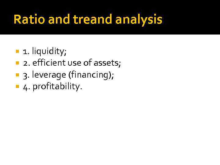 Ratio and treand analysis 1. liquidity; 2. efficient use of assets; 3. leverage (financing);