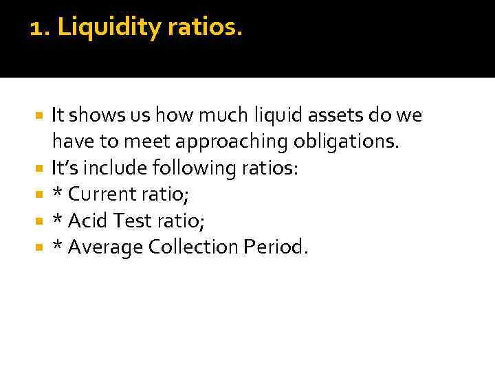 1. Liquidity ratios. It shows us how much liquid assets do we have to