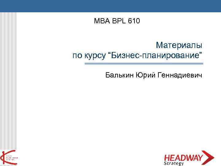 """MBA BPL 610 Материалы по курсу """"Бизнес-планирование"""" Балькин Юрий Геннадиевич"""