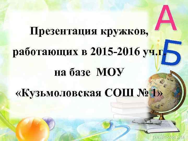 Презентация кружков, работающих в 2015 -2016 уч. г. на базе МОУ «Кузьмоловская СОШ №