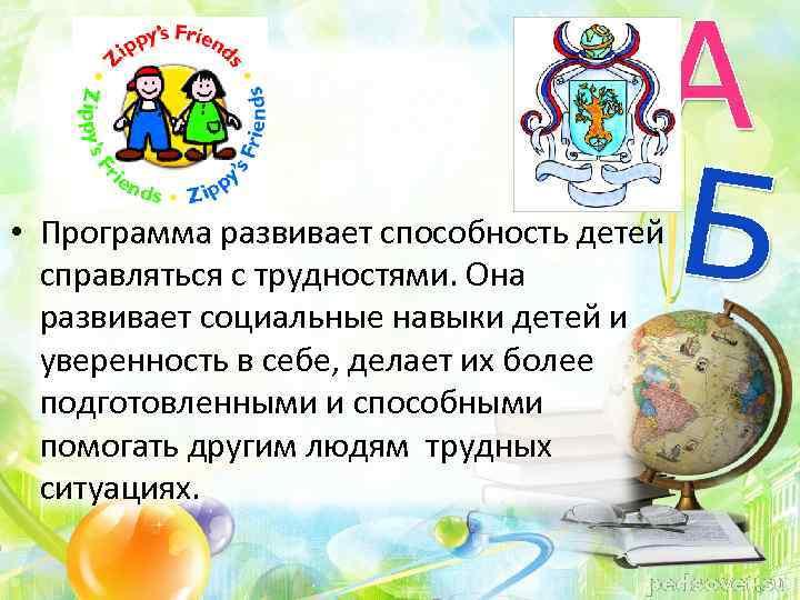 • Программа развивает способность детей справляться с трудностями. Она развивает социальные навыки детей