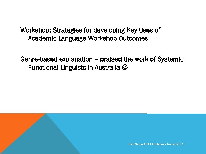 Workshop: Strategies for developing Key Uses of Academic Language Workshop Outcomes Genre-based explanation –