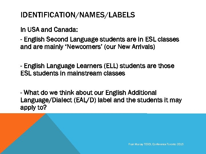 IDENTIFICATION/NAMES/LABELS In USA and Canada: - English Second Language students are in ESL classes