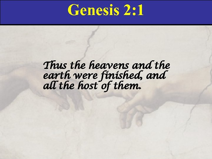 Genesis 2: 1 Thus the heavens and the earth were finished, and all the