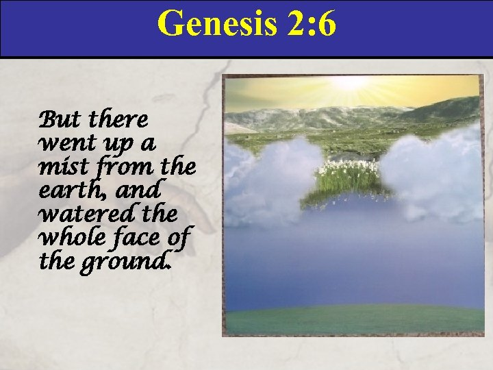 Genesis 2: 6 But there went up a mist from the earth, and watered