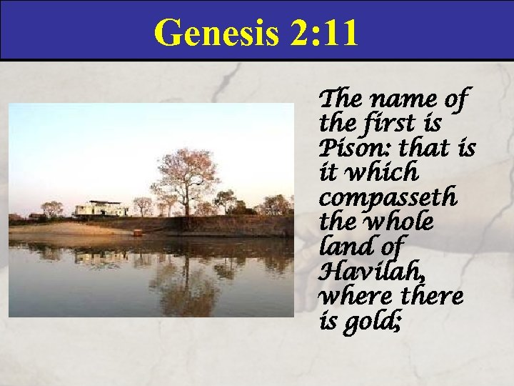 Genesis 2: 11 The name of the first is Pison: that is it which