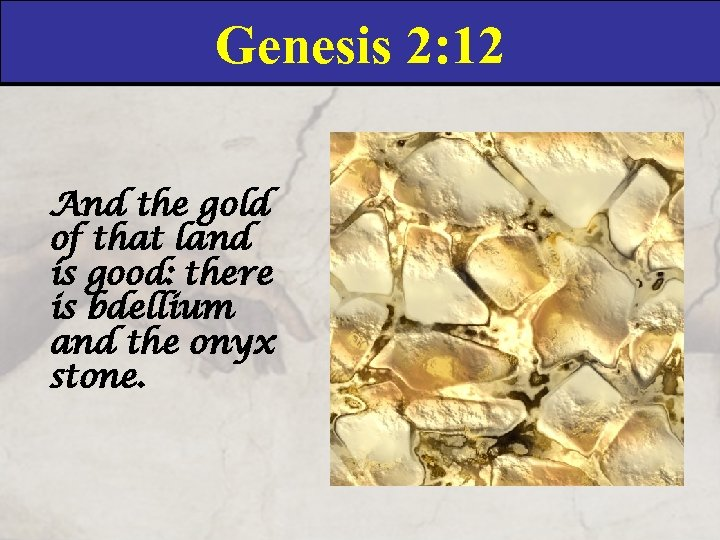 Genesis 2: 12 And the gold of that land is good: there is bdellium