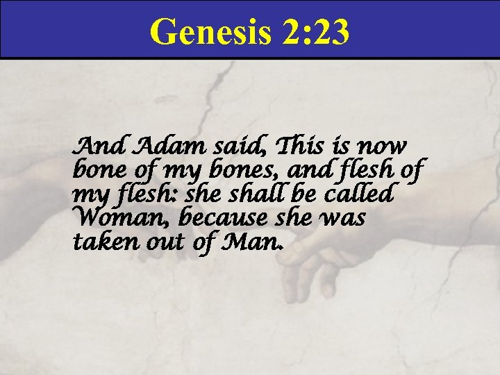Genesis 2: 23 And Adam said, This is now bone of my bones, and