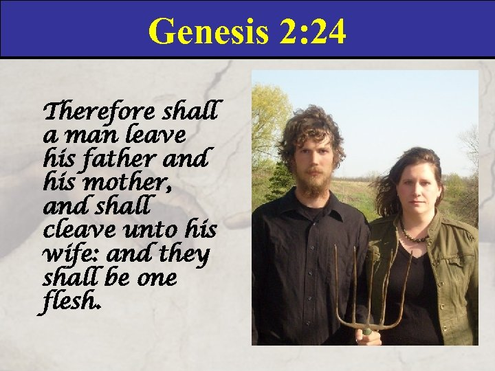 Genesis 2: 24 Therefore shall a man leave his father and his mother, and
