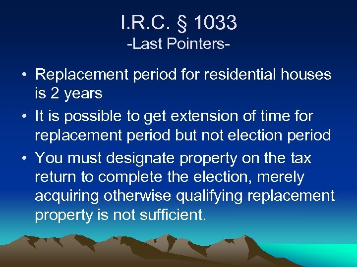 I. R. C. § 1033 -Last Pointers- • Replacement period for residential houses is