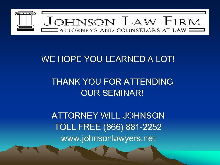 WE HOPE YOU LEARNED A LOT! THANK YOU FOR ATTENDING OUR SEMINAR! ATTORNEY WILL