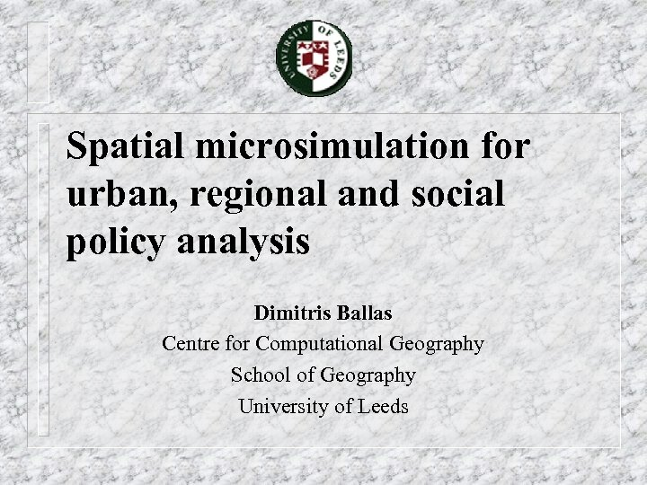 Spatial microsimulation for urban, regional and social policy analysis Dimitris Ballas Centre for Computational