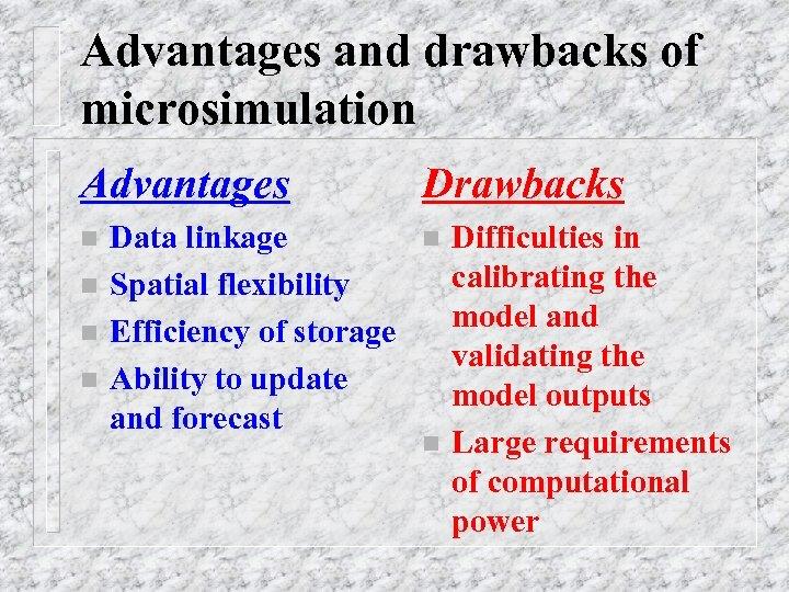Advantages and drawbacks of microsimulation Advantages n n Data linkage Spatial flexibility Efficiency of
