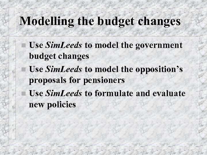 Modelling the budget changes Use Sim. Leeds to model the government budget changes n