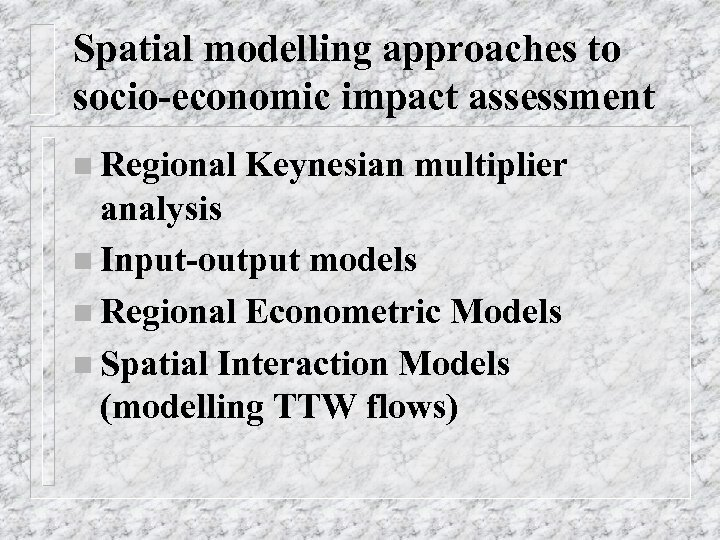 Spatial modelling approaches to socio-economic impact assessment n Regional Keynesian multiplier analysis n Input-output