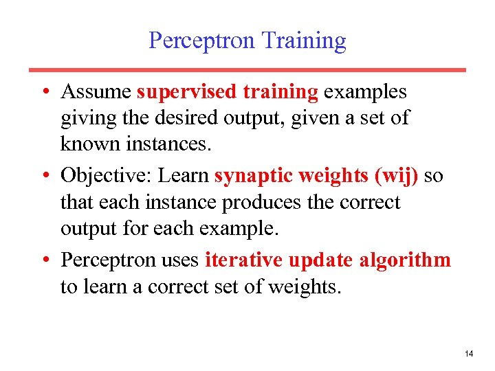 Perceptron Training • Assume supervised training examples giving the desired output, given a set